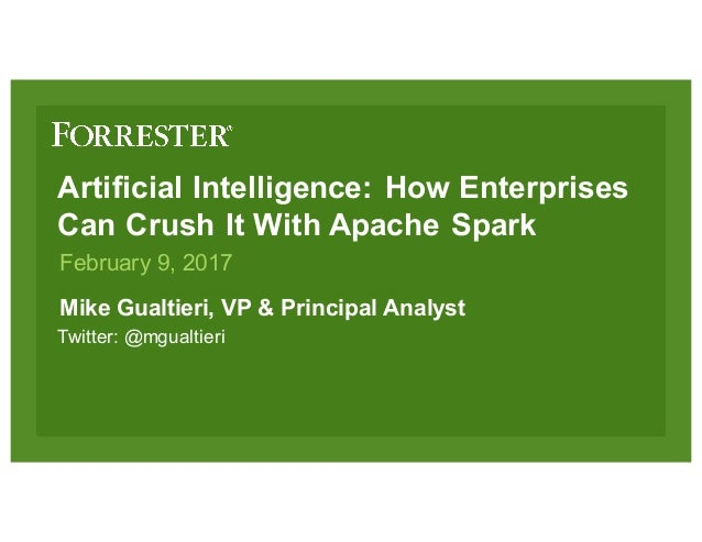 Artificial Intelligence: How Enterprises Can Crush It With Apache Spark Mike Gualtieri, VP & Principal Analyst February 9,...