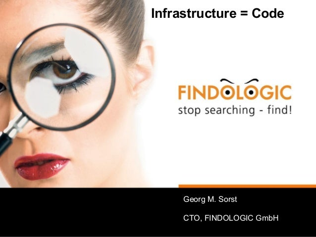 Infrastructure = Code Georg M. Sorst CTO, FINDOLOGIC GmbH