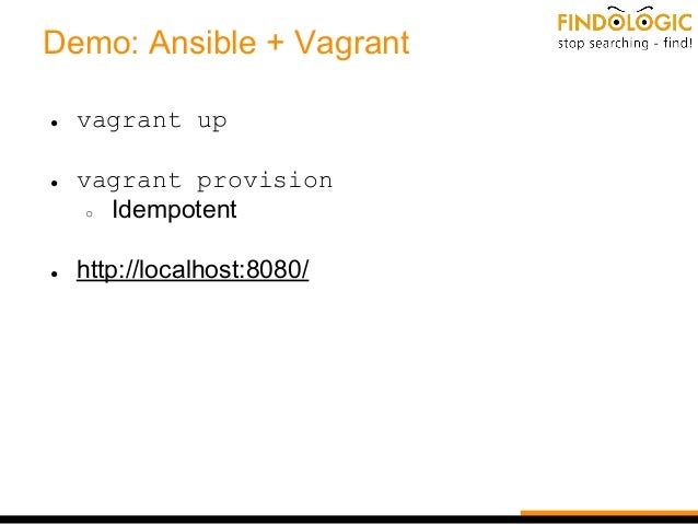 Demo: Ansible + Vagrant ● vagrant up ● vagrant provision ○ Idempotent ● http://localhost:8080/