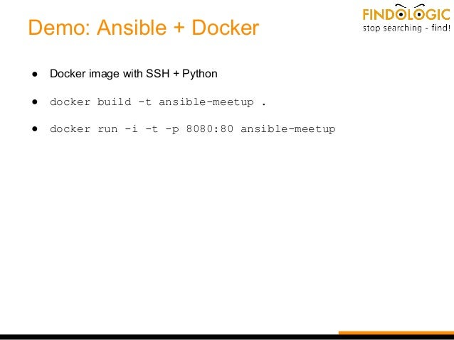 Demo: Ansible + Docker ● Docker image with SSH + Python ● docker build -t ansible-meetup . ● docker run -i -t -p 8080:80 a...