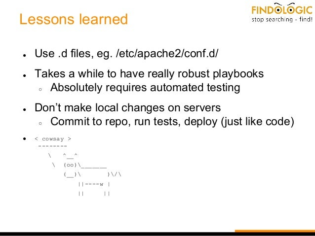 Lessons learned ● Use .d files, eg. /etc/apache2/conf.d/ ● Takes a while to have really robust playbooks ○ Absolutely requ...
