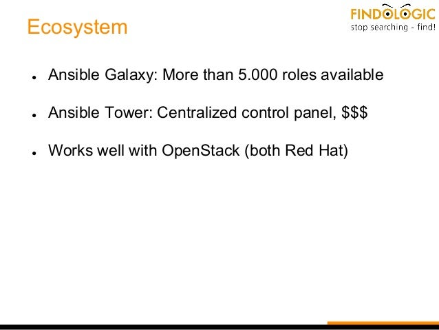 Ecosystem ● Ansible Galaxy: More than 5.000 roles available ● Ansible Tower: Centralized control panel, $$$ ● Works well w...
