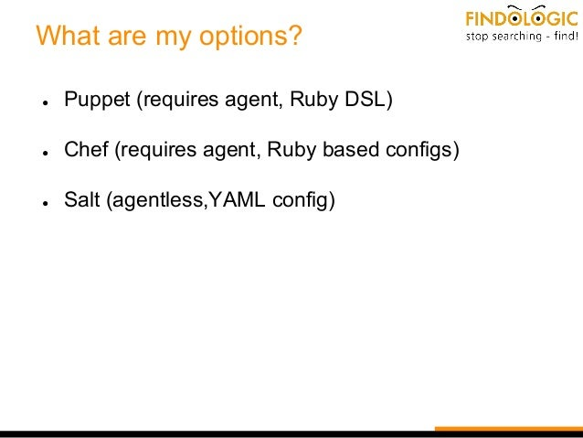 What are my options? ● Puppet (requires agent, Ruby DSL) ● Chef (requires agent, Ruby based configs) ● Salt (agentless,YAM...