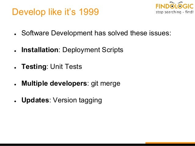 Develop like it's 1999 ● Software Development has solved these issues: ● Installation: Deployment Scripts ● Testing: Unit ...