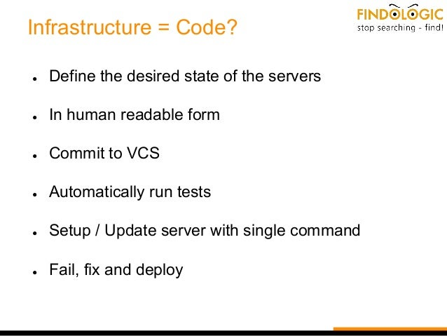 Infrastructure = Code? ● Define the desired state of the servers ● In human readable form ● Commit to VCS ● Automatically ...