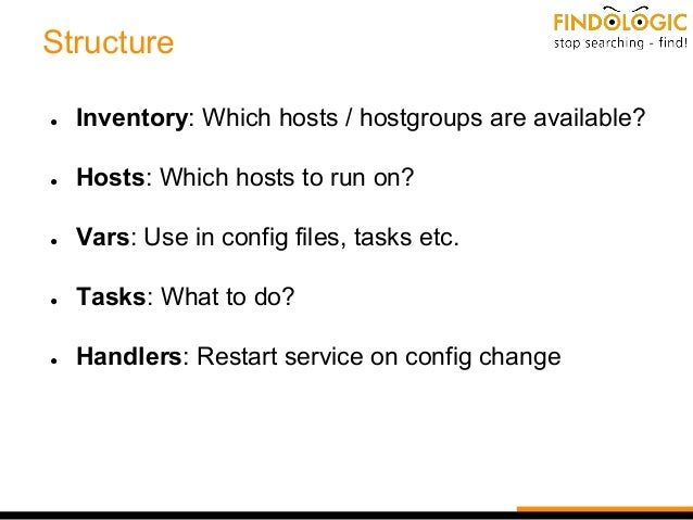 Structure ● Inventory: Which hosts / hostgroups are available? ● Hosts: Which hosts to run on? ● Vars: Use in config files...