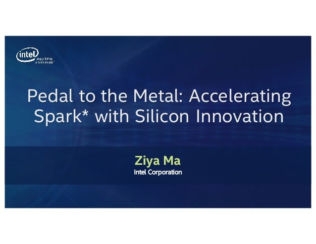 Pedal to the Metal: Accelerating Spark* with Silicon Innovation Ziya Ma Intel Corporation