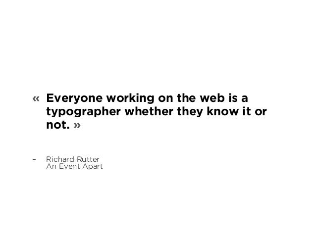 « Everyone working on the web is a  typographer whether they know it or  not. »  – Richard Rutter  An Event Apart