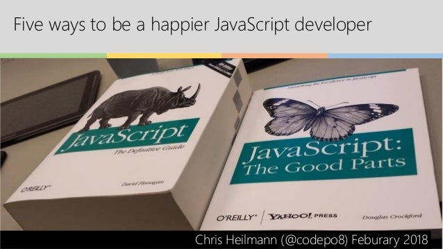Five ways to be a happier JavaScript developer Chris Heilmann (@codepo8) Feburary 2018