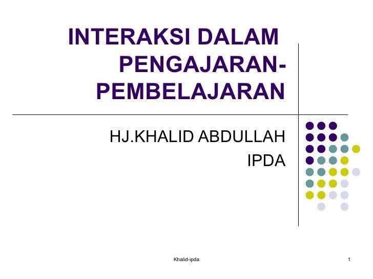 INTERAKSI DALAM  PENGAJARAN-PEMBELAJARAN HJ.KHALID ABDULLAH IPDA Khalid-ipda