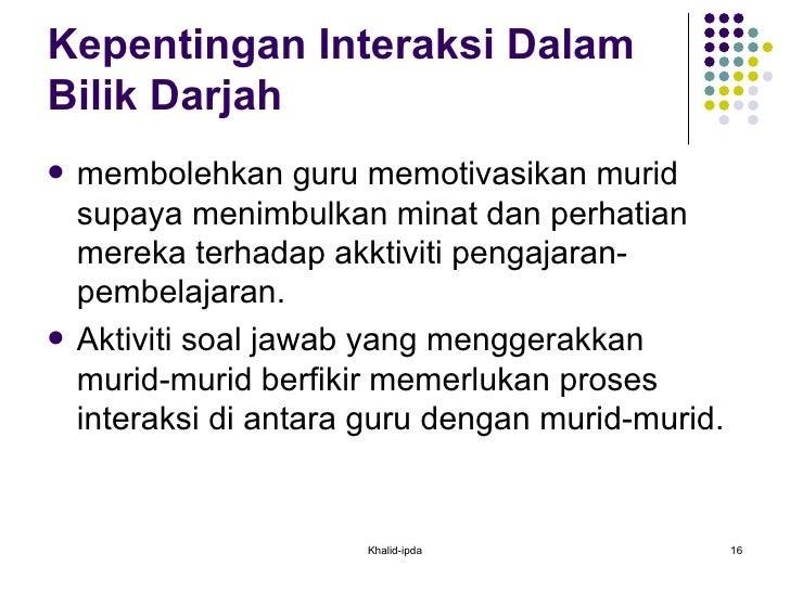 Kepentingan Interaksi Dalam Bilik Darjah  <ul><li>membolehkan guru memotivasikan murid supaya menimbulkan minat dan perhat...