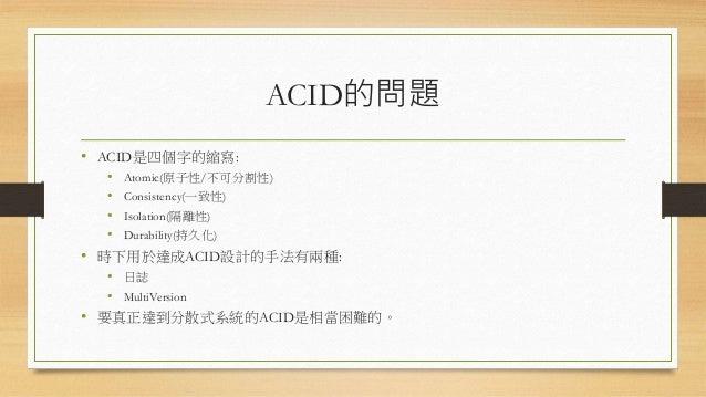 ACID的問題 • ACID是四個字的縮寫: • Atomic(原子性/不可分割性) • Consistency(一致性) • Isolation(隔離性) • Durability(持久化) • 時下用於達成ACID設計的手法有兩種: • 日...