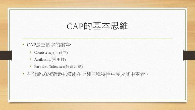 CAP的基本思維 • CAP是三個字的縮寫: • Consistency(一致性) • Availability(可用性) • Partition Tolerance(分區容錯) • 在分散式的環境中,僅能在上述三種特性中完成其中兩者。