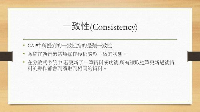 一致性(Consistency) • CAP中所提到的一致性指的是強一致性。 • 系統在執行過某項操作後仍處於一致的狀態。 • 在分散式系統中,若更新了一筆資料成功後,所有讀取這筆更新過後資 料的操作都會到讀取到相同的資料。