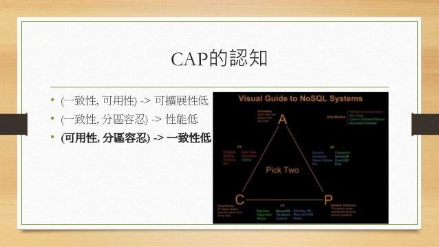 CAP的認知 • (一致性, 可用性) -> 可擴展性低 • (一致性, 分區容忍) -> 性能低 • (可用性, 分區容忍) -> 一致性低