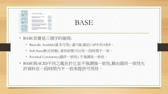 BASE • BASE其實是三個字的縮寫: • Basically Available(基本可用): 盡可能滿足CAP中的A和P。 • Soft-State(軟式狀態): 資料狀態可以有一段時間不一致。 • Eventual Consisten...