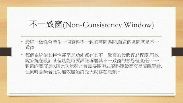 不一致窗(Non-Consistency Window) • 最終一致性會產生一個資料不一致的時間區間,而這個區間就是不一 致窗。 • 每個系統依其特性甚至是功能都有其不一致窗的最低容忍程度,可以 說系統在設計某個功能時要詳細琢磨其不一致窗的容...