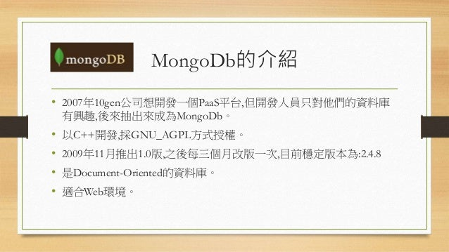 MongoDb的介紹 • 2007年10gen公司想開發一個PaaS平台,但開發人員只對他們的資料庫 有興趣,後來抽出來成為MongoDb。 • 以C++開發,採GNU_AGPL方式授權。 • 2009年11月推出1.0版,之後每三個月改版一次...