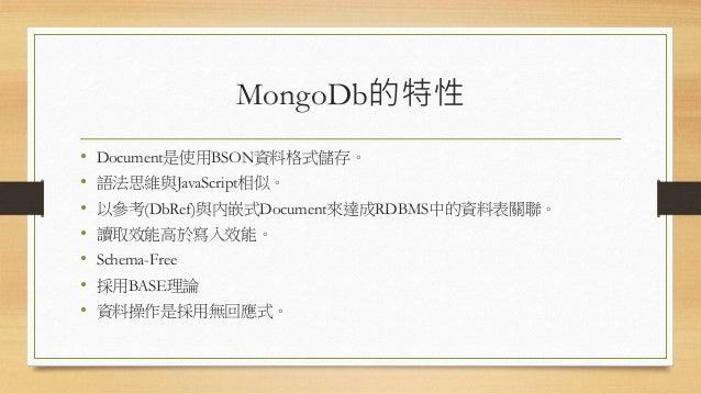MongoDb的特性 • Document是使用BSON資料格式儲存。 • 語法思維與JavaScript相似。 • 以參考(DbRef)與內嵌式Document來達成RDBMS中的資料表關聯。 • 讀取效能高於寫入效能。 • Schema-F...