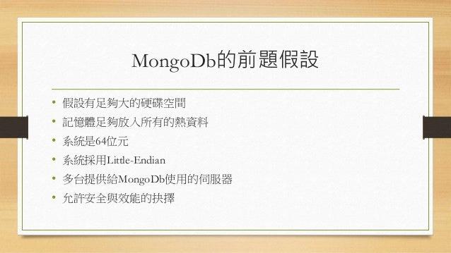 MongoDb的前題假設 • 假設有足夠大的硬碟空間 • 記憶體足夠放入所有的熱資料 • 系統是64位元 • 系統採用Little-Endian • 多台提供給MongoDb使用的伺服器 • 允許安全與效能的抉擇
