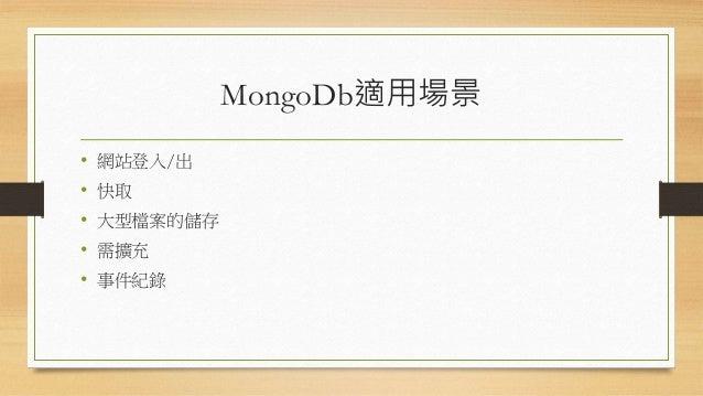 MongoDb適用場景 • 網站登入/出 • 快取 • 大型檔案的儲存 • 需擴充 • 事件紀錄
