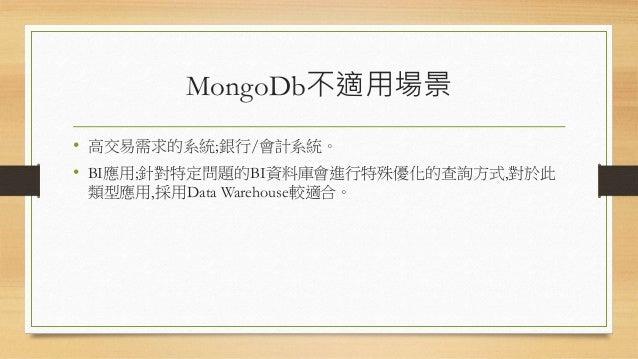 MongoDb不適用場景 • 高交易需求的系統;銀行/會計系統。 • BI應用;針對特定問題的BI資料庫會進行特殊優化的查詢方式,對於此 類型應用,採用Data Warehouse較適合。