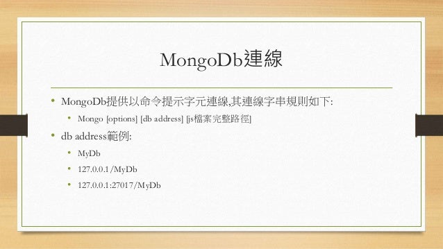 MongoDb連線 • MongoDb提供以命令提示字元連線,其連線字串規則如下: • Mongo [options] [db address] [js檔案完整路徑] • db address範例: • MyDb • 127.0.0.1/MyD...