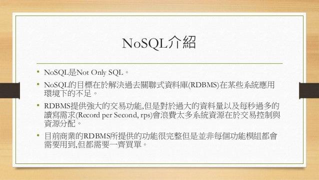 NoSQL介紹 • NoSQL是Not Only SQL。 • NoSQL的目標在於解決過去關聯式資料庫(RDBMS)在某些系統應用 環境下的不足。 • RDBMS提供強大的交易功能,但是對於過大的資料量以及每秒過多的 讀寫需求(Record ...