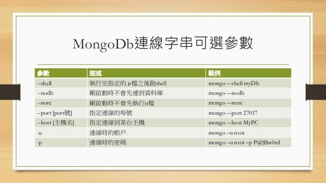 MongoDb連線字串可選參數 參數 描述 範例 --shell 執行完指定的.js檔之後跑shell mongo –-shell myDb --nodb 剛啟動時不會先連到資料庫 mongo –-nodb --norc 剛啟動時不會先執行js...