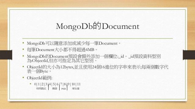MongoDb的Document • MongoDb可以隨意添加或減少每一筆Document。 • 每筆Document大小都不得超過4MB。 • MongoDb的Document預設會額外添加一個欄位:_id。_id預設資料型別 為:Obje...