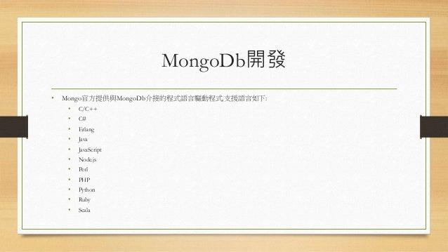 MongoDb開發 • Mongo官方提供與MongoDb介接的程式語言驅動程式,支援語言如下: • C/C++ • C# • Erlang • Java • JavaScript • Node.js • Perl • PHP • Python...