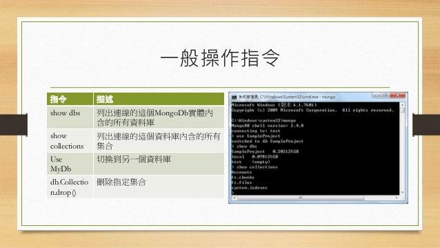 一般操作指令 指令 描述 show dbs 列出連線的這個MongoDb實體內 含的所有資料庫 show collections 列出連線的這個資料庫內含的所有 集合 Use MyDb 切換到另一個資料庫 db.Collectio n.drop...