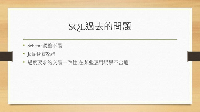SQL過去的問題 • Schema調整不易 • Join很傷效能 • 過度要求的交易一致性,在某些應用場景不合適