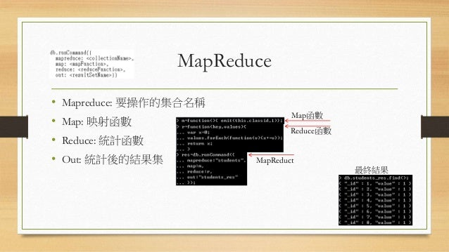 MapReduce • Mapreduce: 要操作的集合名稱 • Map: 映射函數 • Reduce: 統計函數 • Out: 統計後的結果集 Map函數 Reduce函數 MapReduct 最終結果