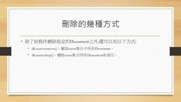 刪除的幾種方式 • 除了依條件刪除指定的Document之外,還可以有以下方式: • db.users.remove() – 刪除users集合中所有Document。 • db.users.drop() – 刪除users集合所有Docume...
