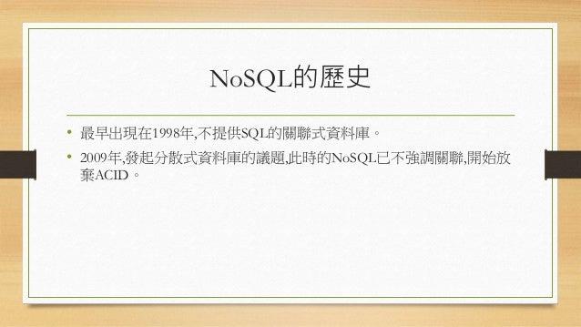 NoSQL的歷史 • 最早出現在1998年,不提供SQL的關聯式資料庫。 • 2009年,發起分散式資料庫的議題,此時的NoSQL已不強調關聯,開始放 棄ACID。