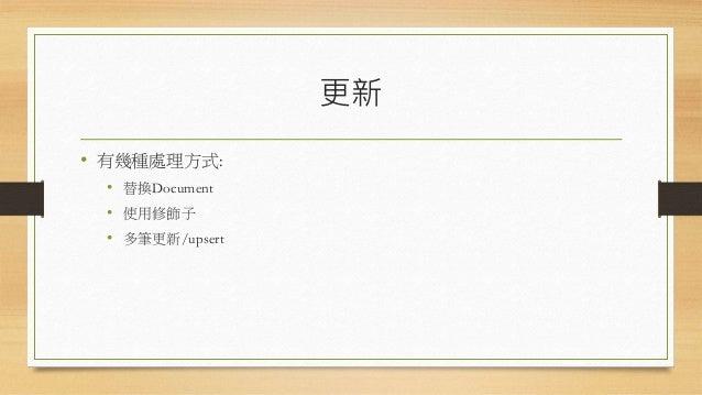 更新 • 有幾種處理方式: • 替換Document • 使用修飾子 • 多筆更新/upsert