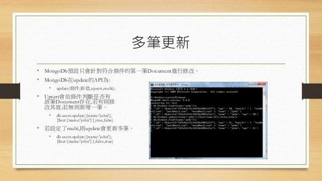 多筆更新 • MongoDb預設只會針對符合條件的第一筆Document進行修改。 • MongoDb在update的API為: • update(條件,新值,upsert,multi); • Upsert會依條件判斷是否有 該筆Documen...