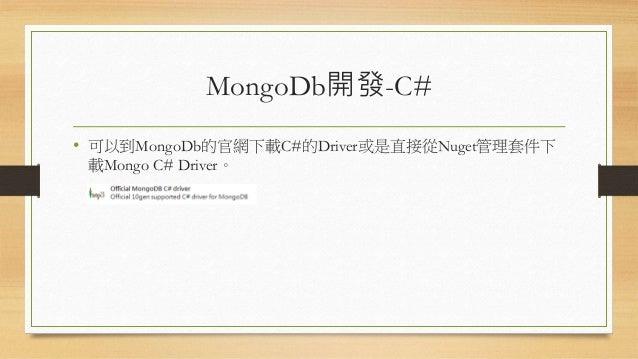 MongoDb開發-C# • 可以到MongoDb的官網下載C#的Driver或是直接從Nuget管理套件下 載Mongo C# Driver。