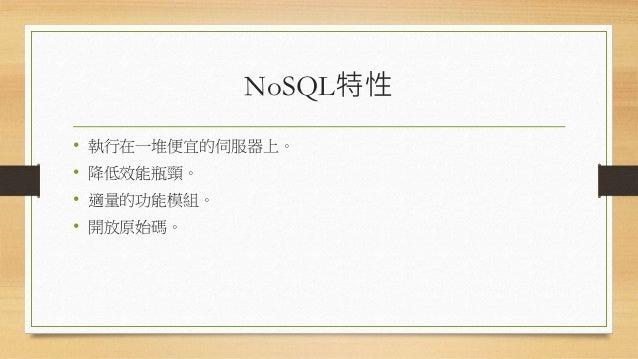 NoSQL特性 • 執行在一堆便宜的伺服器上。 • 降低效能瓶頸。 • 適量的功能模組。 • 開放原始碼。