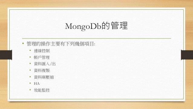 連線控制 • MongoDb在啟動實體的時候預設是開放連線的,但若希望限定只有特 定IP才能連線,需要在實體啟動的指令(註:mongod)再加上欲綁定的IP。 • MongoDb預設傾聽的埠號:27017,但由於是預設可能有被攻擊的風險, 故,...