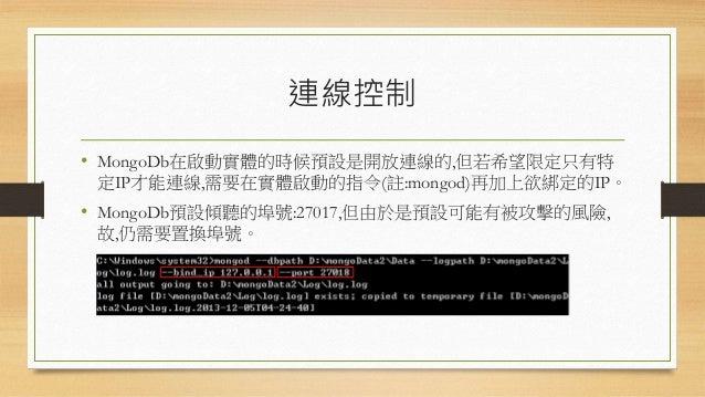 帳戶連線管理 • MongoDb對於帳戶的管理不像RDBMS那般複雜,最多只能控制帳戶是 否唯讀。 • 設定實體要驗證登入的用戶帳號: • 若僅是設定實體要驗證但是卻沒有加入任何帳號到該實體,則 MongoDb這個實體仍然不會去驗證帳戶。
