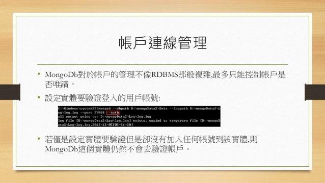 Admin資料庫 • MongoDb實體在啟動後預設會有一個用來管理帳戶的資料庫: • admin.system.users • 當admin.system.users的內容為空時,縱使在啟動MongoDb實體時有加上 啟用登入驗證的參數(註:...