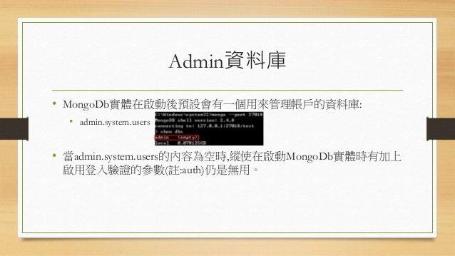 建立超級帳戶的步驟 • 登入MongoDb的實體,切換到admin資料庫 • 輸入: db.addUser({user:'root',pwd:'123', roles:['userAdminAnyDatabase']}) • 切回test資料庫...