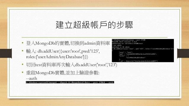 使用超級帳戶建立其它帳戶 • 使用超級帳戶登入實體。 • 先切換到admin資料庫,並輸入:db.auth('root','123') • 切換到欲添加其它帳戶的資料庫: use test • 添加帳戶: db.addUser('john','...