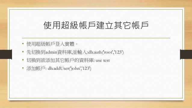 版本2.4之後的變異 • MongoDb在版本2.4之後對於帳戶權限控制有了更多樣化的設定 • 在2.4之前沒有角色的概念,僅能對帳戶設定唯讀與否 • 新增角色如下: 角色 描述 角色 描述 read 在指定的資料庫中可讀取任 何集合的資料 r...