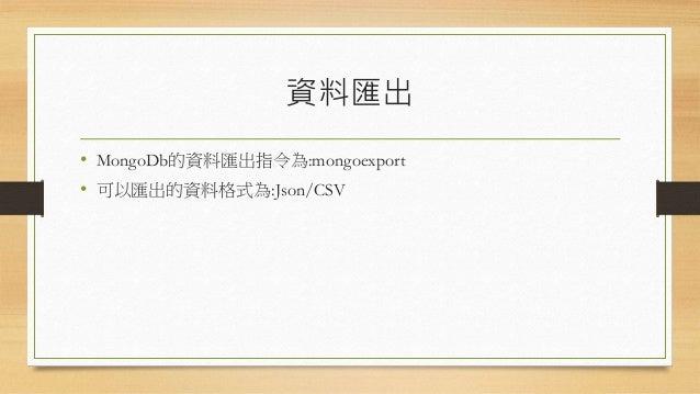 資料匯出參數 參數 描述 參數 描述 -h <hostname><:port> 指定匯入的主機名稱 --port MongoDb實體的埠號 -u <username> 登入帳戶 -p <password> 登入密碼 --db <dbName> ...