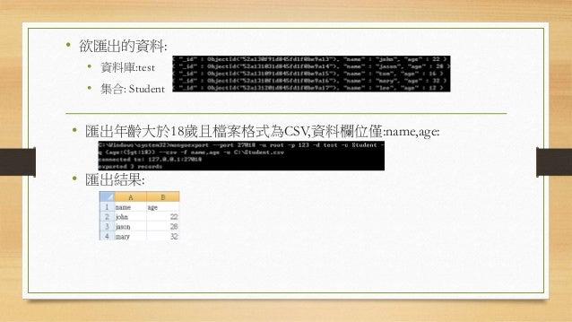 資料匯入參數 參數 描述 參數 描述 -h <hostname><:port> 指定匯入的主機名稱 --port MongoDb實體的埠號 -u <username> 登入帳戶 -p <password> 登入密碼 --db <dbName> ...