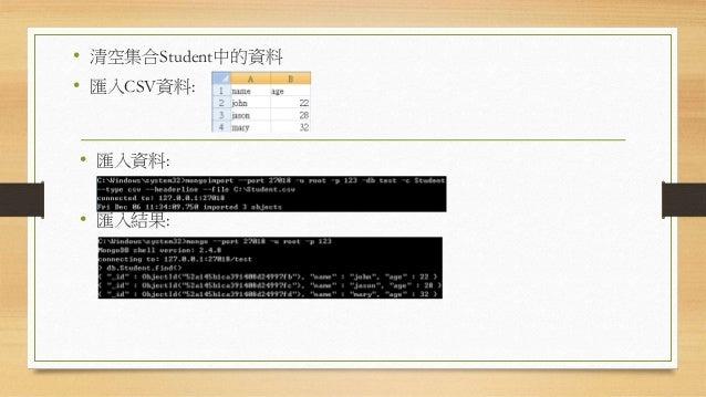 資料備份 • 備份指令為:mongodump • 內部動作原理其實是先進行查詢,再將資料寫入備份檔案中。 • 備份過程中會一定程度的降低系統效能。 • 備份的資料並不一定是完整的,因為mongodump只是下一道普通的查 詢命令 。