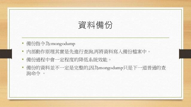 資料備份參數 參數 描述 參數 描述 -h <hostname><:port> 指定匯入的主機名稱 --port MongoDb實體的埠號 -u <username> 登入帳戶 -p <password> 登入密碼 --db <dbName> ...